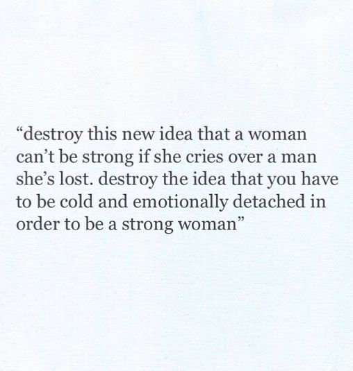 Not just a man, if she cries at all she's given crap. That's bull. I'm strong as hell and I cry. Doesn't hurt my feelings to admit it.