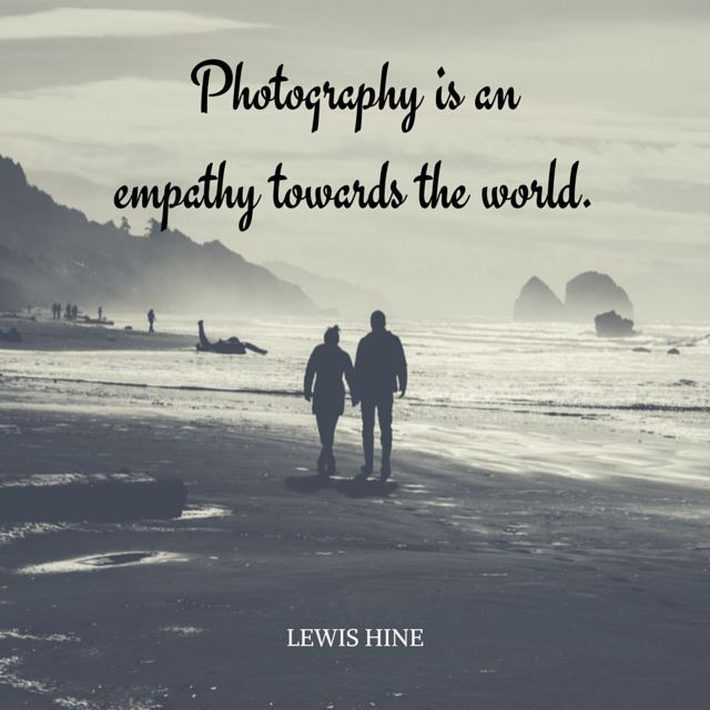 Photography is an empathy towards the world.  ~Lewis Hine