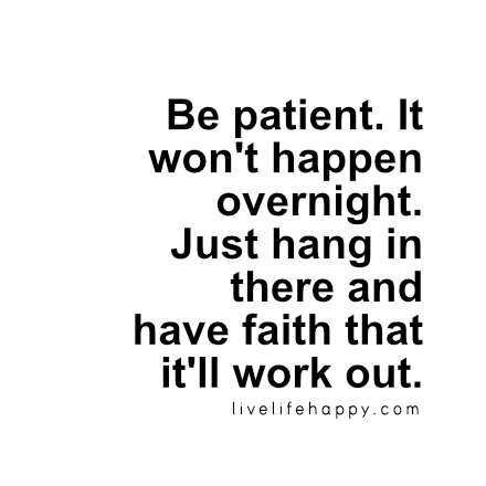 Be Patient. It Wonu0027t Happen Overnight. Just Hang In There And Have Faith  That Itu0027ll Work Out. Live Life Happy Quote, Positive Sayings, Quotable  Posters And ...