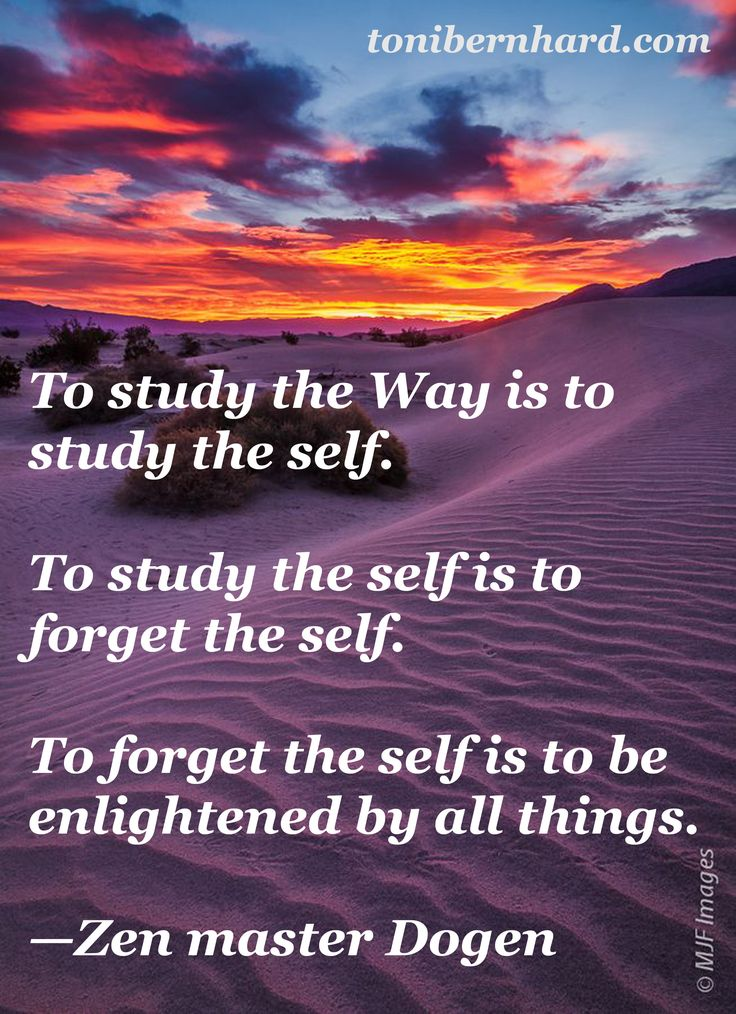 """""""To forget the self is to be enlightened by all things."""" —Zen master Dogen"""