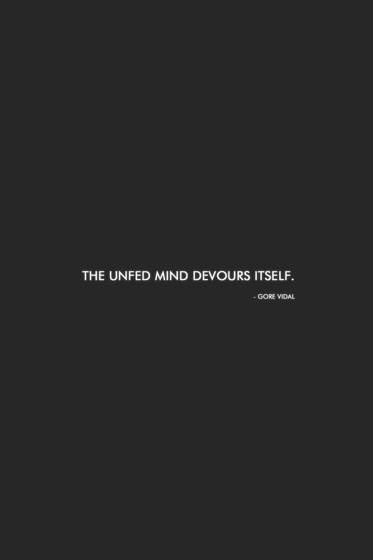 The unfed mind devours itself.