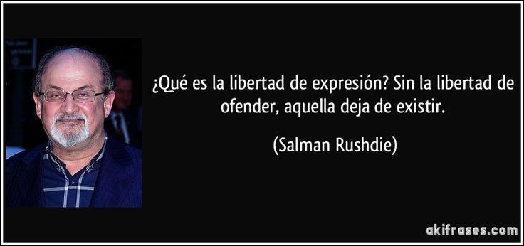 ¿Qué es la libertad de expresión? Sin la libertad de ofender, aquella deja de existir. (Salman Rushdie)