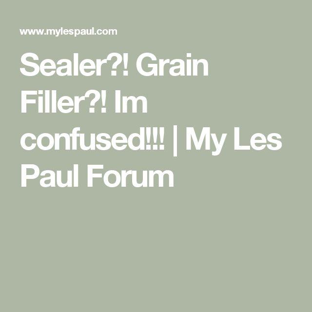 Sealer?! Grain Filler?! Im confused!!! | My Les Paul Forum
