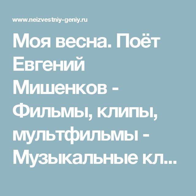 Моя весна. Поёт Евгений Мишенков - Фильмы, клипы, мультфильмы - Музыкальные клипы