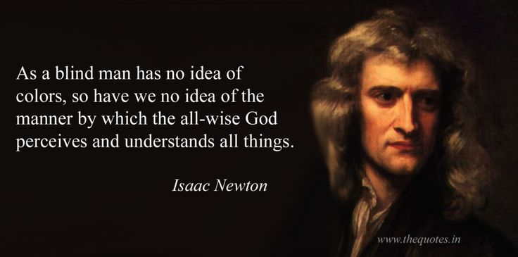 As a blind man has no idea of colors, so have we no idea of the manner by which the all-wise God perceives and understands all things – Isaac Newton