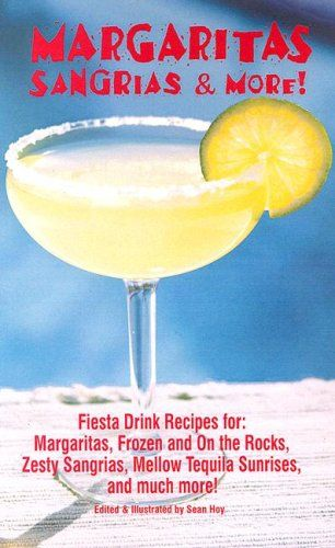 Margaritas Sangrias & More: Fiesta Drink Recipes for: Margaritas, Frozen and on the Rocks, Zesty Sangrias, Mellow Tequilla Sunrises, and Much More! by Sean Hoy