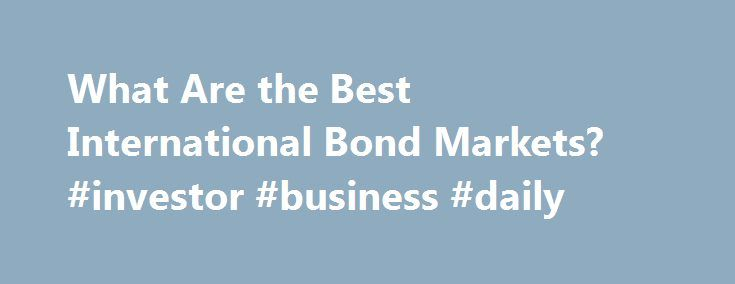 What Are the Best International Bond Markets? #investor #business #daily http://money.nef2.com/what-are-the-best-international-bond-markets-investor-business-daily/  #bond market news # What Are the Best International Bond Markets? What Are the Best International Bond Markets? With low interest rates in the U.S. and outright negative rates in some overseas markets, the bond market probably isn't the first thing to come to mind when investors are looking for yield. But experts are pointing to…