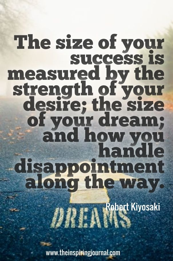 """The size of your success is measured by the strength of your desire; the size of your dream; and how you handle disappointment along the way."" – Robert Kiyosaki"