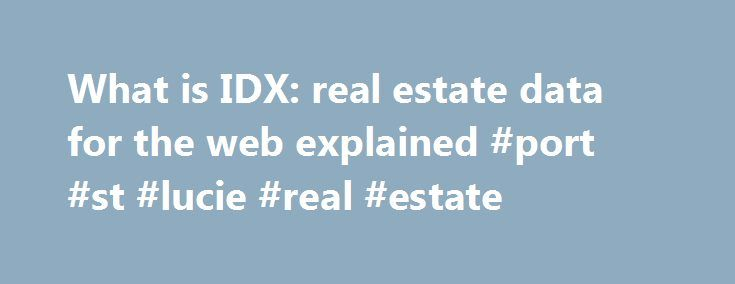 What is IDX: real estate data for the web explained #port #st #lucie #real #estate http://real-estate.remmont.com/what-is-idx-real-estate-data-for-the-web-explained-port-st-lucie-real-estate/  #idx real estate # What is IDX? IDX Defined In a nutshell, Internet Data Exchange. most commonly referred to as IDX, is how MLS listings end up on a website. IDX and Broker Reciprocity logos Also known as Broker Reciprocity, IDX encompasses the policies, rules, and software that allow listings from the…