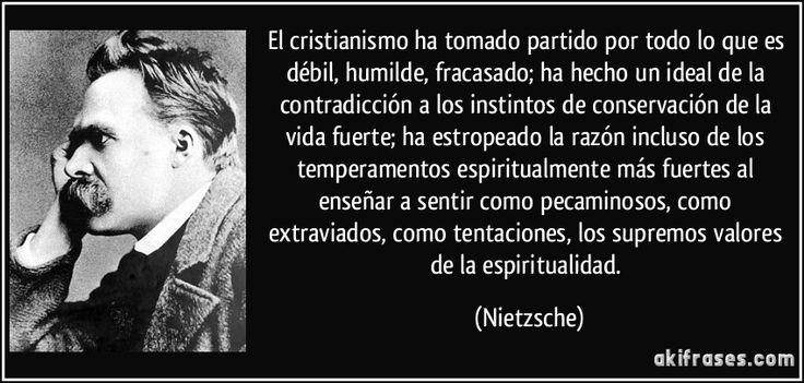 El cristianismo ha tomado partido por todo lo que es débil, humilde, fracasado; ha hecho un ideal de la contradicción a los instintos de conservación de la vida fuerte; ha estropeado la razón incluso de los temperamentos espiritualmente más fuertes al enseñar a sentir como pecaminosos, como extraviados, como tentaciones, los supremos valores de la espiritualidad. (Nietzsche)