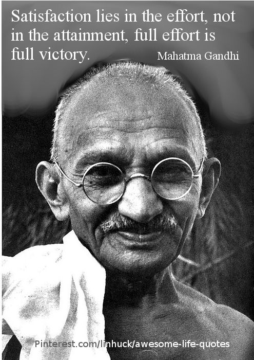 A great quote on effort, from the great, Mahatma Gandhi. Satisfaction lies in the effort, not in the attainment, full effort is full victory. Mahatma Gandhi