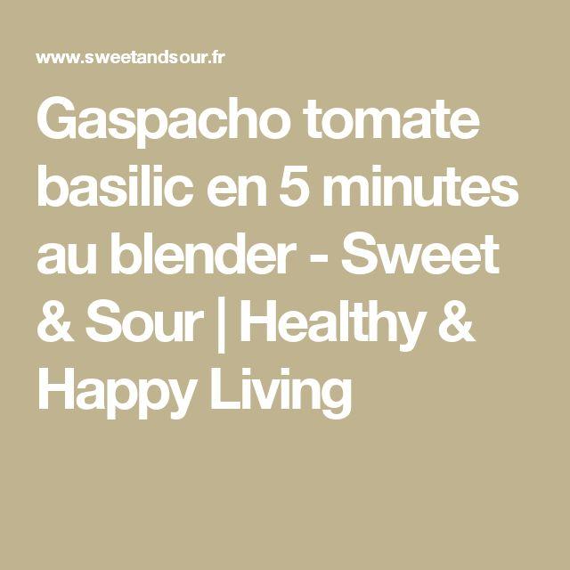 Gaspacho tomate basilic en 5 minutes au blender - Sweet & Sour | Healthy & Happy Living