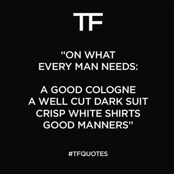 Tom Ford on what every man needs...we couldn't agree more :)