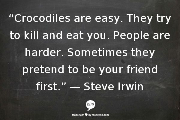 """Crocodiles are easy. They try to kill and eat you. People are harder. Sometimes they pretend to be your friend first."""