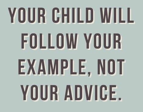 Your children will follow your example, not your advice.