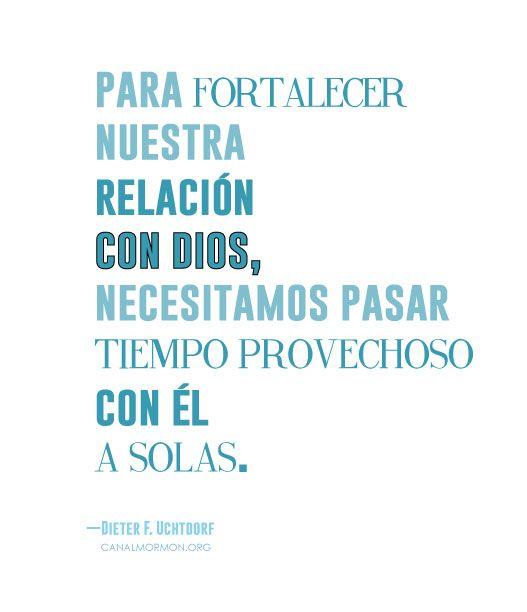 Para fortalecer nuestra relación con Dios, necesitamos pasar tiempo provechoso con Él a solas. -Dieter F. Uchtdorf Canal Mormón. Edificando vivas.