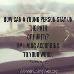 How can a young person stay on the path of purity? By living according to Your word. Psalm 119:9