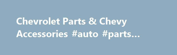 Cool Cars accessories 2017: Chevrolet Parts & Chevy Accessories #auto #parts #stores usa.remmont.com/... #ch...  usa Check more at http://autoboard.pro/2017/2017/08/04/cars-accessories-2017-chevrolet-parts-chevy-accessories-auto-parts-stores-usa-remmont-com-ch-usa/