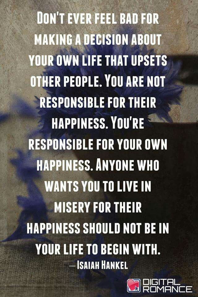 Don't ever feel bad for making a decision about your own life that upsets other people. You are not responsible for their happiness. You're responsible for your own happiness. Anyone who wants you to.....