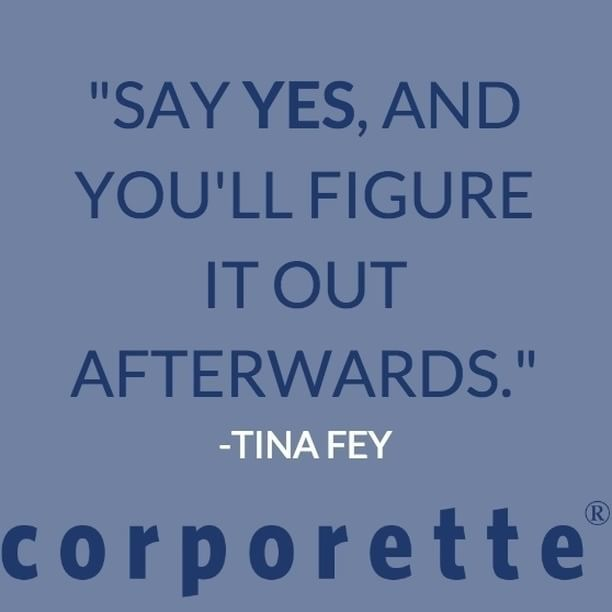 """""""Say yes, and you'll figure it out afterwards."""" - Tine Fey"""