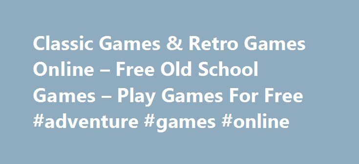 Classic Games & Retro Games Online – Free Old School Games – Play Games For Free #adventure #games #online http://game.remmont.com/classic-games-retro-games-online-free-old-school-games-play-games-for-free-adventure-games-online/  Free Classic Games – Online Retro Games Everybody knows them and everybody likes them: Free Retro Games & Classic Games like Tetris, Pac-Man and many many more. We are sure you all know these games. Playing these games is like a journey into your past, when you…