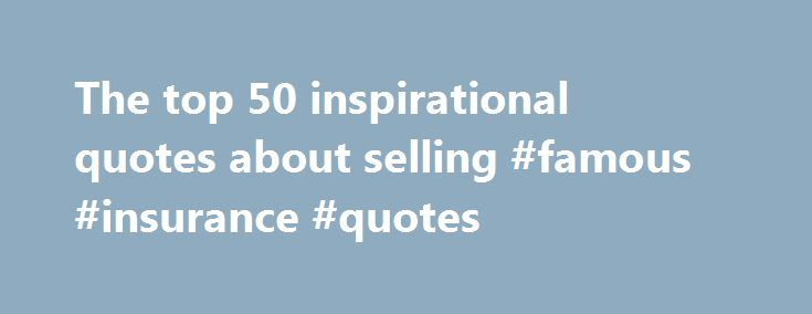 The top 50 inspirational quotes about selling #famous #insurance #quotes http://hong-kong.remmont.com/the-top-50-inspirational-quotes-about-selling-famous-insurance-quotes/  # August 14, 2012 by Bob Hill Posted in: In this week's e-newsletter – Sales Marketing. Latest News Views – Sales Marketing. sales management. Special Report – Sales Marketing Related Stories These quotes are perfect for meetings, email or as daily bits of inspiration for your salespeople: Real integrity is doing the…