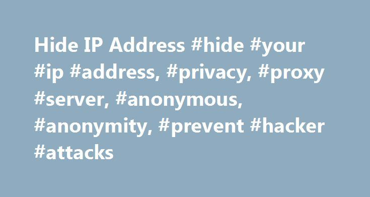Hide IP Address #hide #your #ip #address, #privacy, #proxy #server, #anonymous, #anonymity, #prevent #hacker #attacks http://vps.nef2.com/hide-ip-address-hide-your-ip-address-privacy-proxy-server-anonymous-anonymity-prevent-hacker-attacks/  # Hide IP – Why You Should Hide Your IP Address Why should you hide your IP Address. The answer is simple. An IP address is an unique and individualized number that corresponds directly to your computer or internet device, so if you don't hide your IP…
