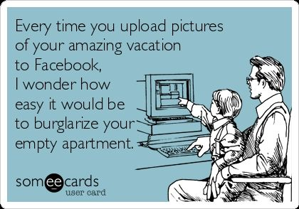 Every time you upload pictures of your amazing vacation to Facebook, I wonder how easy it would be to burglarize your empty apartment.