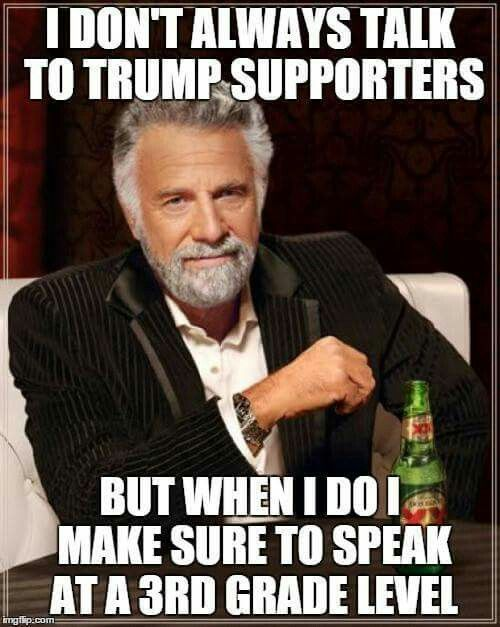 I don't always talk to Trump supports, but when I do I make sure to speak at a 3rd grade level.