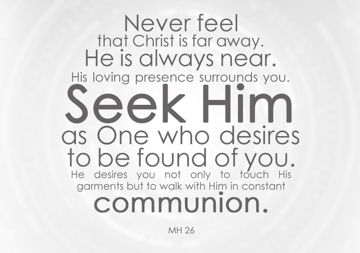 Never feel that Christ is far away. He is always near. His loving presence surrounds you. Seek Him as One who desires to be found of you. He desires you not only to touch His garments but to walk with Him in constant communion. MH 26. -- Ellen G White