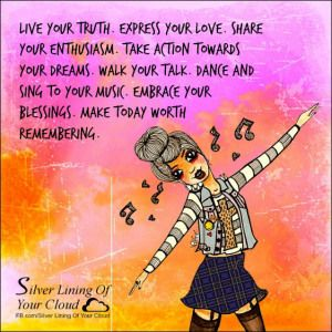 Live your truth. Express your love. Share your enthusiasm. Take action towards your dreams. Walk your talk. Dance and sing to your music. Embrace your blessings. Make today worth remembering. ~Steve Maraboli _More fantastic quotes on: https://www.facebook.com/SilverLiningOfYourCloud  _Follow my Quote Blog on: http://silverliningofyourcloud.wordpress.com/
