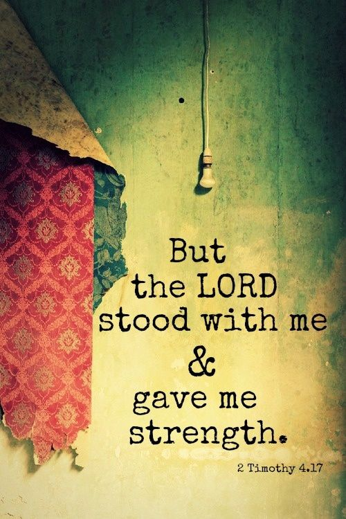 But the Lord stood with me...  2 Timothy 4:17