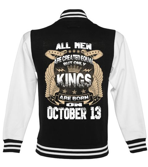 # Kings Are Born On OCTOBER 13 .  All Men Are Created Equal But Only Kings Are Born On OCTOBER 13 - Birthday Design T shirtsOCTOBER Birthday T-Shirts, OCTOBER Birthday Shirts, birthday of Kings T shirts, Zodiac Sign Shirts, OCTOBER Birthday HoodiePREMIUM T-SHIRT WITH EXCLUSIVE DESIGN – NOT SELL IN STORE AND OTHER WEBSITEGauranteed safe and secure checkout via:PAYPAL | VISA | MASTERCARD