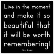 Can you do this?  - Live in the moment and make it so beautiful that it will be worth remembering.