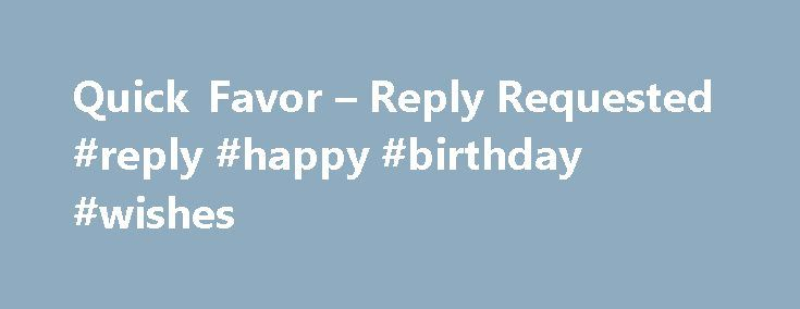Quick Favor – Reply Requested #reply #happy #birthday #wishes http://reply.remmont.com/quick-favor-reply-requested-reply-happy-birthday-wishes/  Greetings from Guadalajara. I am preparing to send out another update of what has been going on with our life and the ministry here in Mexico and I need to ask you for a quick favor. I am updating our mailing list and have many e-mail addresses that are unidentified and I'm not sure who […]
