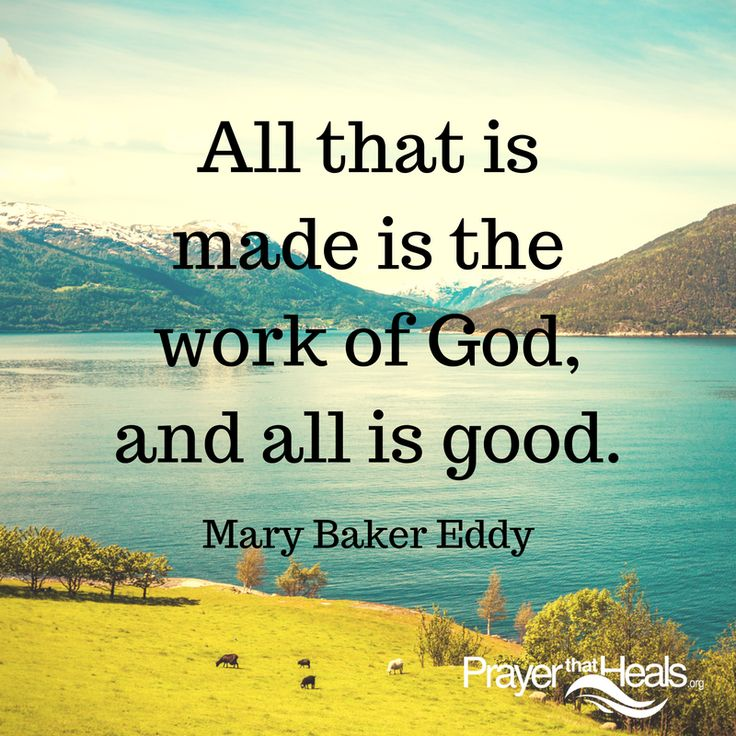 All that is made is the work of God, and all is good. Mary Baker Eddy, Science and Health with Key to the Scriptures