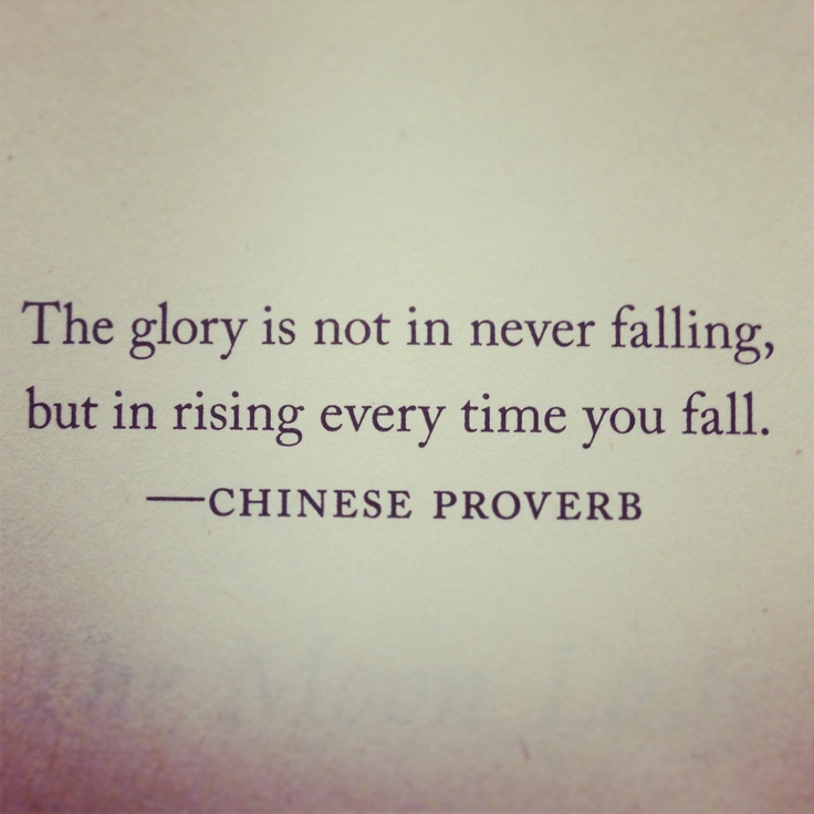 Chinese proverb. Glory is not in never failing, it's that fact that you get back up every time.