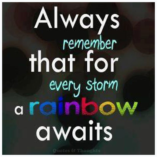 Always remember that for every storm a rainbow awaits.