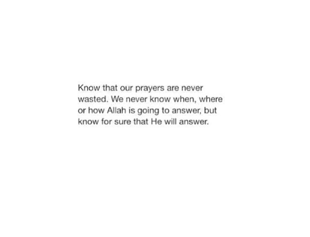 """Know that our prayers are never wasted. We never know when, where or how Allah is going to answer, but know for sure that He will answer."""