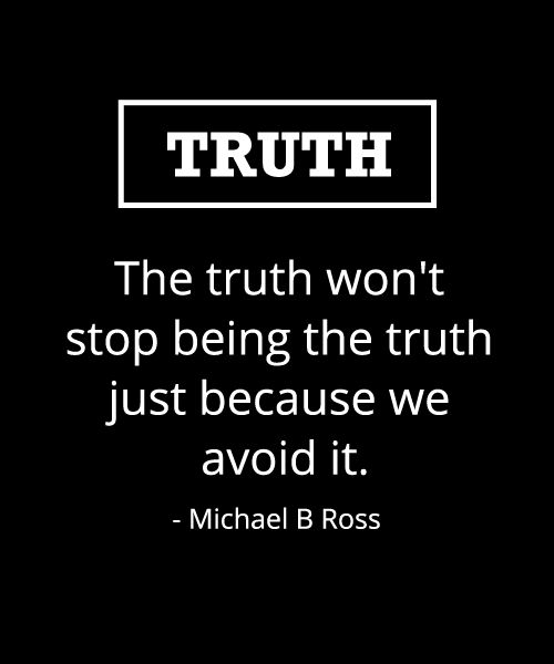 The truth won't stop being the truth just because we avoid it. - Michael B Ross #whatsyourtruth #quotes