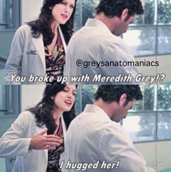"""You broke up with Meredith Grey?! I hugged her!"" Addison Montgomery to Derek Shepherd"