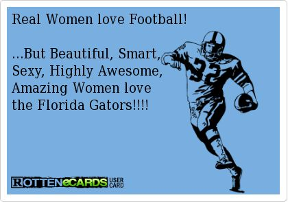 Real Women love Football!...But Beautiful, Smart,Sexy, Highly Awesome,Amazing Women lovethe Florida Gators!!!!