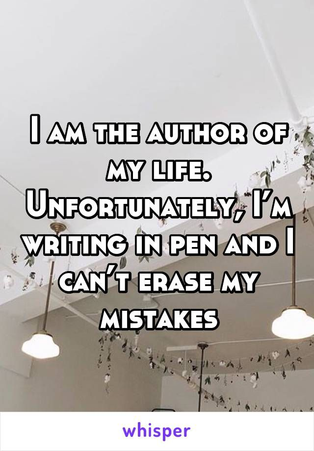I am the author of my life. Unfortunately, I'm writing in pen and I can't erase my mistakes