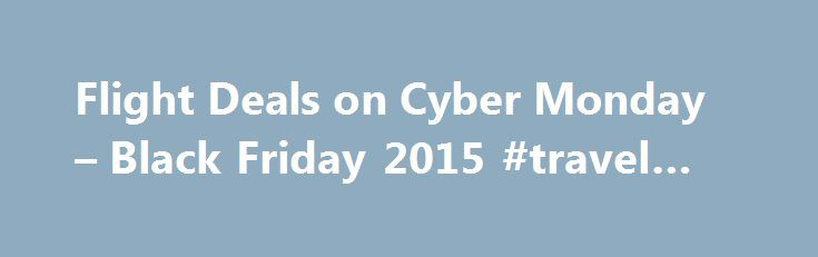 Flight Deals on Cyber Monday – Black Friday 2015 #travel #one http://travels.remmont.com/flight-deals-on-cyber-monday-black-friday-2015-travel-one/  #deals on travel # Flight Deals on Cyber Monday Nov 30, 2009 Several airlines waited until Cyber Monday to offer up special travel pricing. Discover the Cyber Monday travel deals that must be booked today. United s New Year Sale... Read moreThe post Flight Deals on Cyber Monday – Black Friday 2015 #travel #one appeared first on Travels.