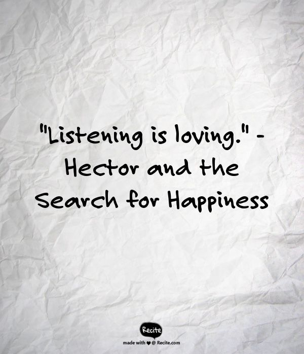 """Listening is loving.""  - Hector and the Search for Happiness"