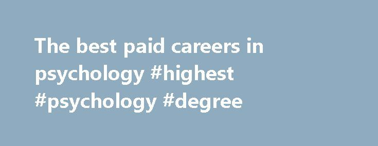 The best paid careers in psychology #highest #psychology #degree http://lesotho.nef2.com/the-best-paid-careers-in-psychology-highest-psychology-degree/  # Psychology is an amazingly diverse subject, with roots in many fields. Of course, with this diversity, you can expect a very diverse range of pay between them all. This post will show the highest paid jobs in psychology, in order from highest to lowest. Please note: The pay for psychology jobs vary depending on where you live! This list…