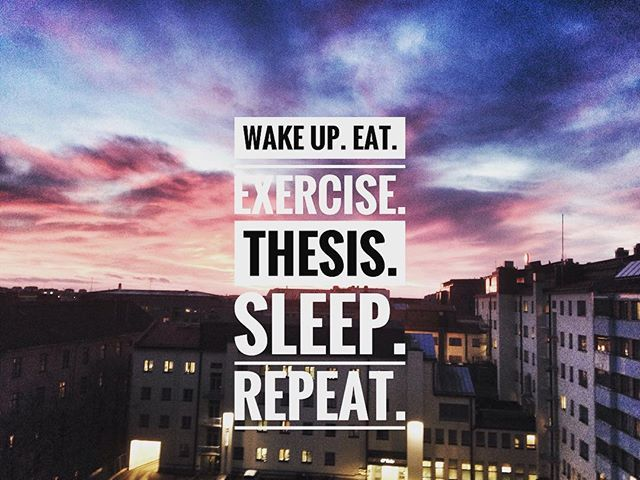 Wake up. Eat. Exercise. Thesis. Sleep. Repeat.