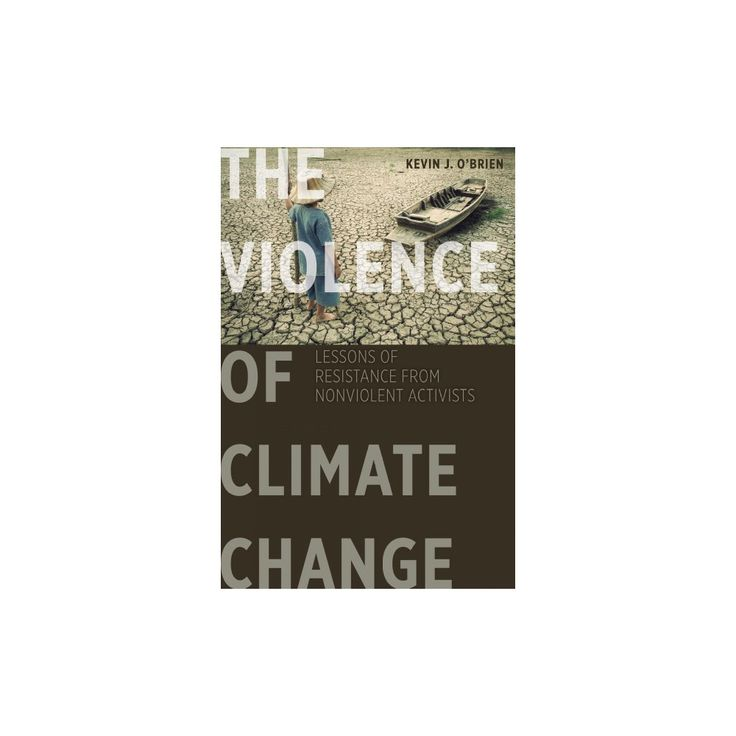 Violence of Climate Change : Lessons of Resistance from Nonviolent Activists (Hardcover) (Kevin J.
