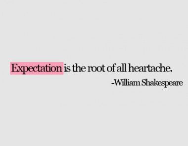 Expectation is the root of all heartache. William Shakespeare.