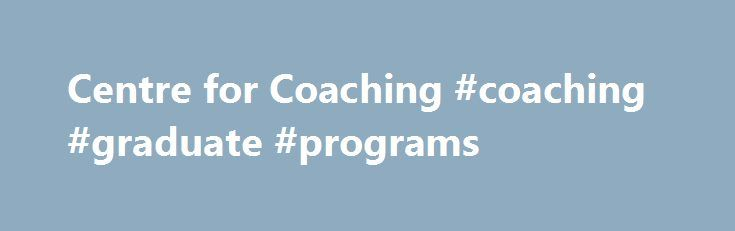 Centre for Coaching #coaching #graduate #programs http://tennessee.remmont.com/centre-for-coaching-coaching-graduate-programs/  # You are here: Home Centre for Coaching The Centre for Coaching, established in 2002, is situated at the UCT (University of Cape Town) Graduate School of Business (GSB) Africa s leading business school. Its courses form part of the GSB Executive Education suite of offerings and are informed by both academic rigour and coaching practice. It is located at the GSB…
